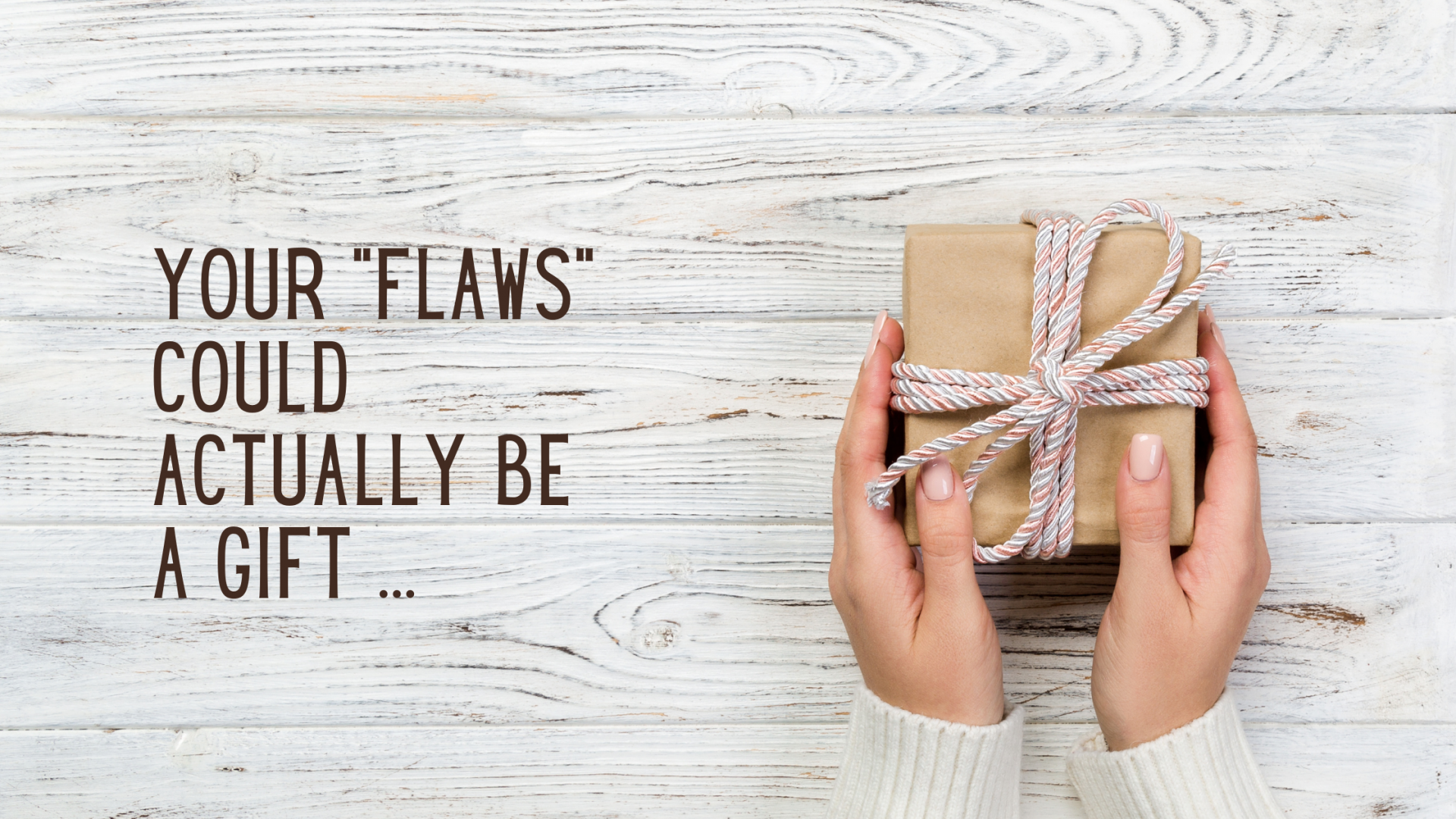 Your flaws could be a gift